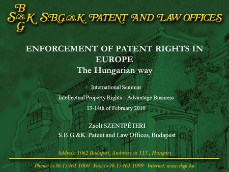 ENFORCEMENT OF PATENT RIGHTS IN EUROPE The Hungarian way Zsolt SZENTPÉTERI S.B.G.&K. Patent and Law Offices, Budapest International Seminar Intellectual.