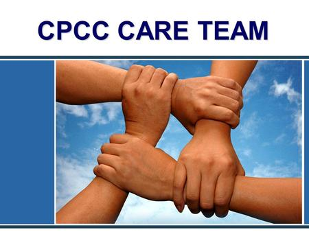 CPCC CARE TEAM. Purpose Improve communications among College officials related to problematic student behavior issues, incidents, or other reasons for.