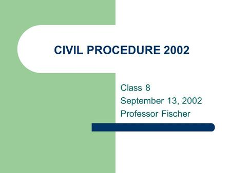 CIVIL PROCEDURE 2002 Class 8 September 13, 2002 Professor Fischer.