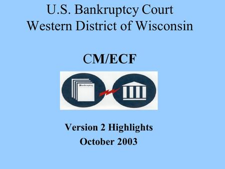 U.S. Bankruptcy Court Western District of Wisconsin CM/ECF Version 2 Highlights October 2003.