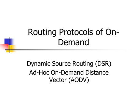 Routing Protocols of On- Demand Dynamic Source Routing (DSR) Ad-Hoc On-Demand Distance Vector (AODV)