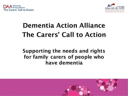Dementia Action Alliance The Carers' Call to Action Supporting the needs and rights for family carers of people who have dementia.