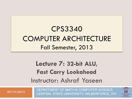 CPS3340 COMPUTER ARCHITECTURE Fall Semester, 2013 09/19/2013 Lecture 7: 32-bit ALU, Fast Carry Lookahead Instructor: Ashraf Yaseen DEPARTMENT OF MATH &
