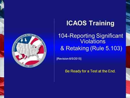 ICAOS Training 104-Reporting Significant Violations & Retaking (Rule 5.103) [Revision 6/5/2015] Be Ready for a Test at the End.