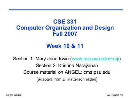 CSE331 W10&11.1Irwin Fall 2007 PSU CSE 331 Computer Organization and Design Fall 2007 Week 10 & 11 Section 1: Mary Jane Irwin (www.cse.psu.edu/~mji)www.cse.psu.edu/~mji.