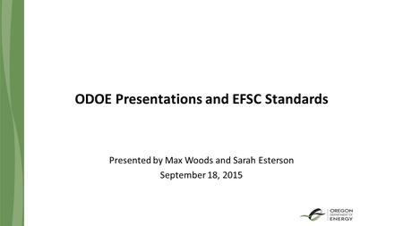 ODOE Presentations and EFSC Standards Presented by Max Woods and Sarah Esterson September 18, 2015.