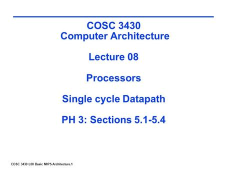 COSC 3430 L08 Basic MIPS Architecture.1 COSC 3430 Computer Architecture Lecture 08 Processors Single cycle Datapath PH 3: Sections 5.1-5.4.