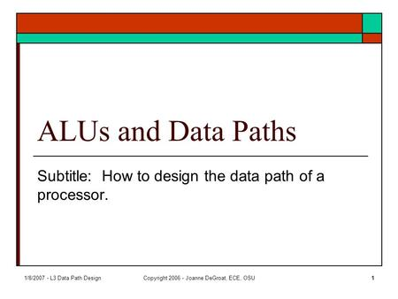 1/8/2007 - L3 Data Path DesignCopyright 2006 - Joanne DeGroat, ECE, OSU1 ALUs and Data Paths Subtitle: How to design the data path of a processor.