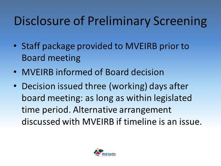 Disclosure of Preliminary Screening Staff package provided to MVEIRB prior to Board meeting MVEIRB informed of Board decision Decision issued three (working)