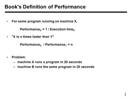 1 For some program running on machine X, Performance X = 1 / Execution time X X is n times faster than Y Performance X / Performance Y = n Problem: