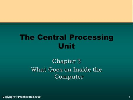 1Copyright © Prentice Hall 2000 The Central Processing Unit Chapter 3 What Goes on Inside the Computer.