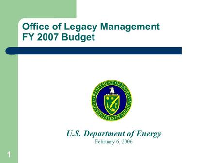 1 Office of Legacy Management FY 2007 Budget U.S. Department of Energy February 6, 2006.