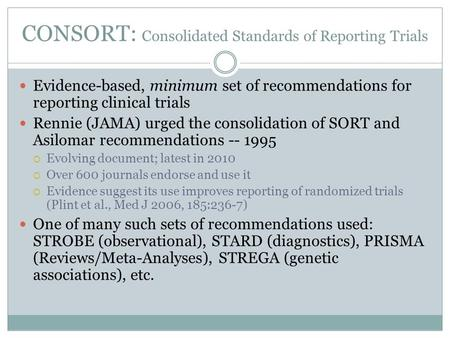 CONSORT: Consolidated Standards of Reporting Trials Evidence-based, minimum set of recommendations for reporting clinical trials Rennie (JAMA) urged the.