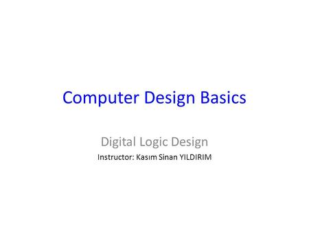Computer Design Basics Digital Logic Design Instructor: Kasım Sinan YILDIRIM.