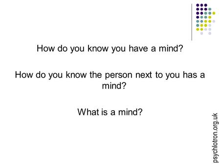 How do you know you have a mind? How do you know the person next to you has a mind? What is a mind? psychlotron.org.uk.