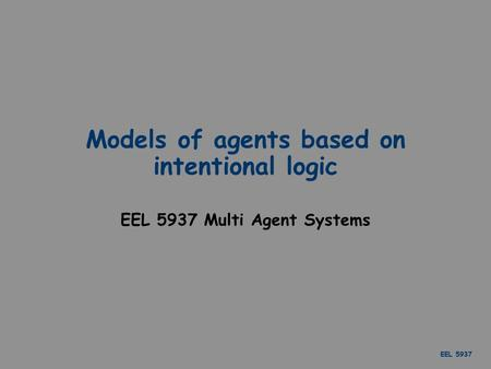 EEL 5937 Models of agents based on intentional logic EEL 5937 Multi Agent Systems.