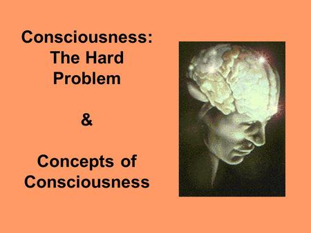 Consciousness: The Hard Problem & Concepts of Consciousness.