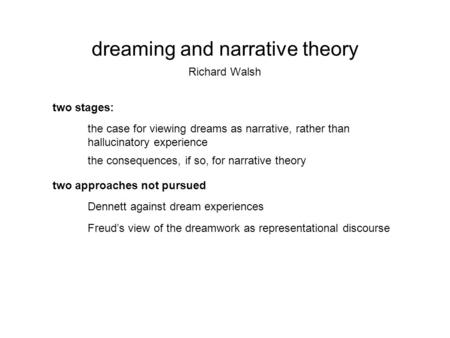Dreaming and narrative theory Richard Walsh two stages: the case for viewing dreams as narrative, rather than hallucinatory experience the consequences,