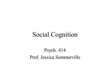 Social Cognition Psych. 414 Prof. Jessica Sommerville.