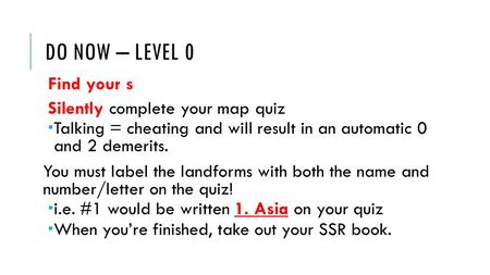 DO NOW – LEVEL 0 Find your s Silently complete your map quiz  Talking = cheating and will result in an automatic 0 and 2 demerits. You must label the.