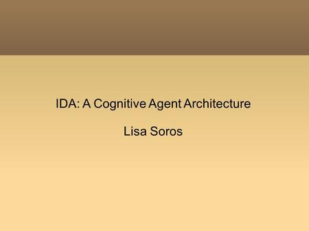 IDA: A Cognitive Agent Architecture Lisa Soros. Outline Machine Consciousness Global Workspace Theory IDA: A Cognitive Agent Architecture.