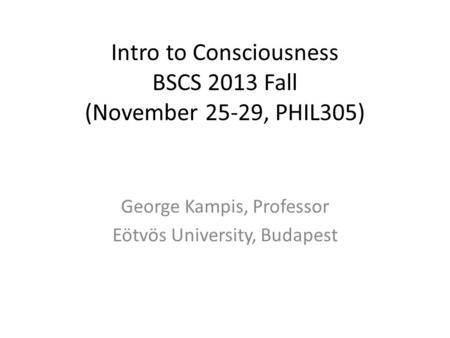 Intro to Consciousness BSCS 2013 Fall (November 25-29, PHIL305) George Kampis, Professor Eötvös University, Budapest.