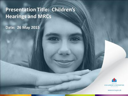 Www.scra.gov.uk Presentation Title: Children's Hearings and MRCs Date: 26 May 2015 www.scra.gov.uk.