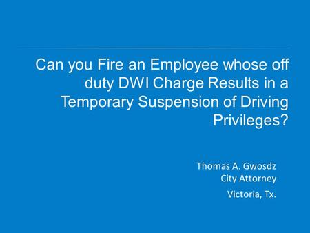 Can you Fire an Employee whose off duty DWI Charge Results in a Temporary Suspension of Driving Privileges? Thomas A. Gwosdz City Attorney Victoria, Tx.