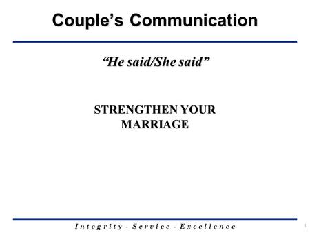 "I n t e g r i t y - S e r v i c e - E x c e l l e n c e 1 Couple's Communication "" He said/She said"" STRENGTHEN YOUR MARRIAGE."