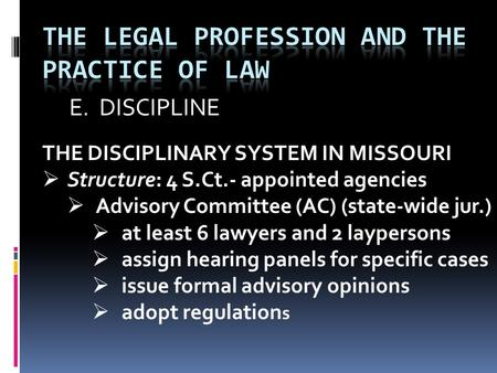 E. DISCIPLINE THE DISCIPLINARY SYSTEM IN MISSOURI  Structure: 4 S.Ct.- appointed agencies  Advisory Committee (AC) (state-wide jur.)  at least 6 lawyers.