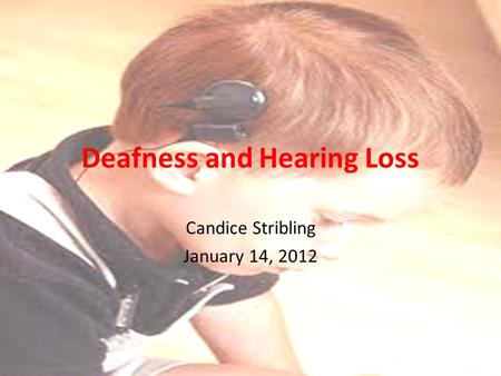 Deafness and Hearing Loss Candice Stribling January 14, 2012.