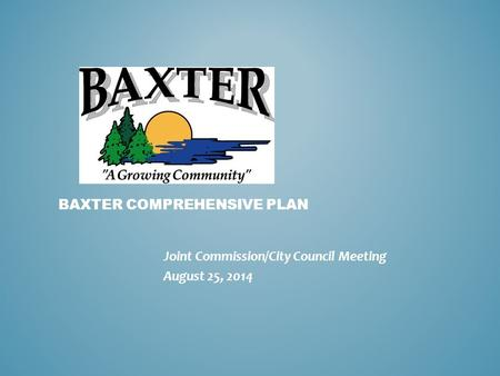 BAXTER COMPREHENSIVE PLAN Joint Commission/City Council Meeting August 25, 2014.