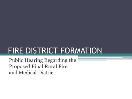 FIRE DISTRICT FORMATION Public Hearing Regarding the Proposed Pinal Rural Fire and Medical District.