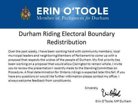 Durham Riding Electoral Boundary Redistribution Over the past weeks, I have been working hard with community members, local municipal leaders and neighboring.