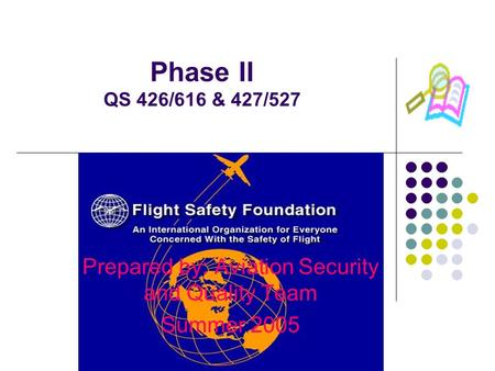 Phase II QS 426/616 & 427/527 Prepared by: Aviation Security and Quality Team Summer 2005.