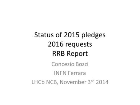 Status of 2015 pledges 2016 requests RRB Report Concezio Bozzi INFN Ferrara LHCb NCB, November 3 rd 2014.