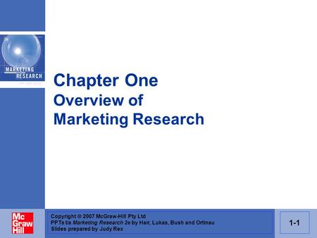 Copyright  2007 McGraw-Hill Pty Ltd PPTs t/a Marketing Research 2e by Hair, Lukas, Bush and Ortinau Slides prepared by Judy Rex 1-1 Chapter One Overview.