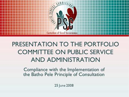 PRESENTATION TO THE PORTFOLIO COMMITTEE ON PUBLIC SERVICE AND ADMINISTRATION Compliance with the Implementation of the Batho Pele Principle of Consultation.