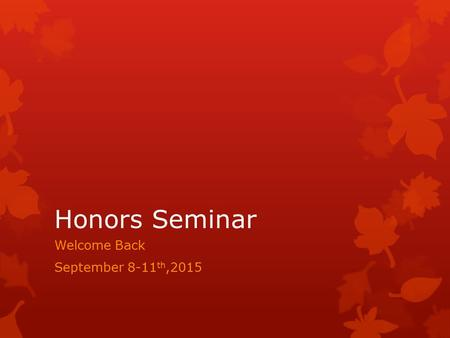 Honors Seminar Welcome Back September 8-11 th,2015.