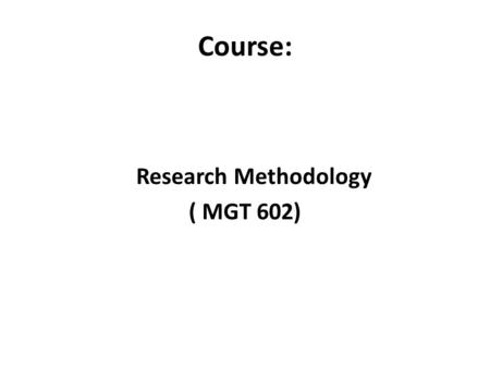 Course: Research Methodology ( MGT 602). Instructor Ayyaz Mahmood Assistant Professor at CIIT BS,MBA,MS, PhD(thesis under evaluation) 12 years of teaching.