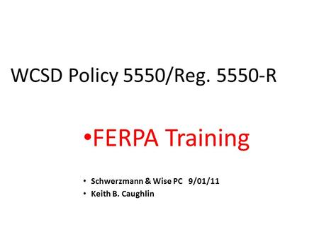 WCSD Policy 5550/Reg. 5550-R FERPA Training Schwerzmann & Wise PC 9/01/11 Keith B. Caughlin.