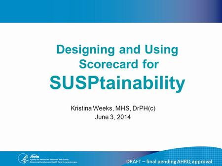 DRAFT – final pending AHRQ approval Kristina Weeks, MHS, DrPH(c) June 3, 2014 Designing and Using Scorecard for SUSPtainability.