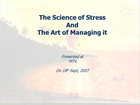 1 The Science of Stress And The Art of Managing it Presented at MTV On 18 th Sept, 2007.
