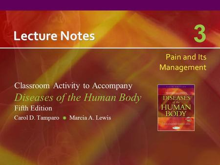 Lecture Notes Classroom Activity to Accompany Diseases of the Human Body Fifth Edition Carol D. Tamparo Marcia A. Lewis 3 Pain and Its Management.