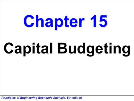 Principles of Engineering Economic Analysis, 5th edition Chapter 15 Capital Budgeting.