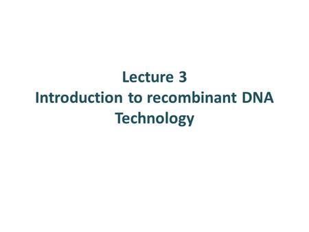 Lecture 3 Introduction to recombinant DNA Technology.