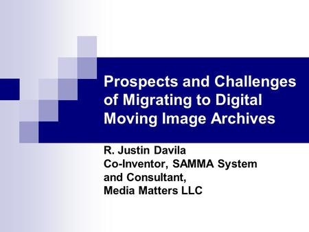 Prospects and Challenges of Migrating to Digital Moving Image Archives R. Justin Davila Co-Inventor, SAMMA System and Consultant, Media Matters LLC.