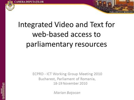 Integrated Video and Text for web-based access to parliamentary resources ECPRD - ICT Working Group Meeting 2010 Bucharest, Parliament of Romania, 18-19.