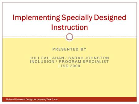 PRESENTED BY JULI CALLAHAN / SARAH JOHNSTON INCLUSION / PROGRAM SPECIALIST LISD 2009 National Universal Design for Learning Task Force Implementing Specially.