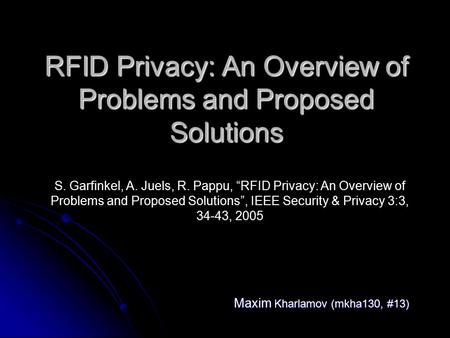 "RFID Privacy: An Overview of Problems and Proposed Solutions Maxim Kharlamov (mkha130, #13) S. Garfinkel, A. Juels, R. Pappu, ""RFID Privacy: An Overview."